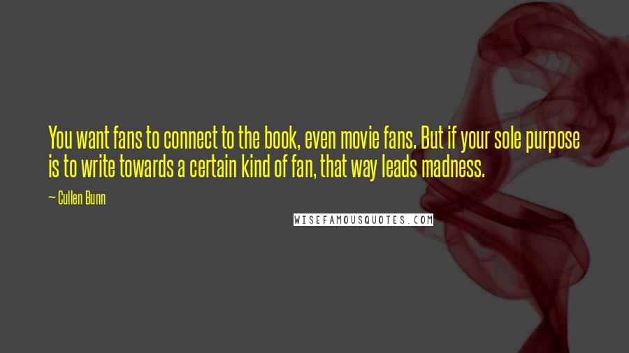 Cullen Bunn quotes: You want fans to connect to the book, even movie fans. But if your sole purpose is to write towards a certain kind of fan, that way leads madness.