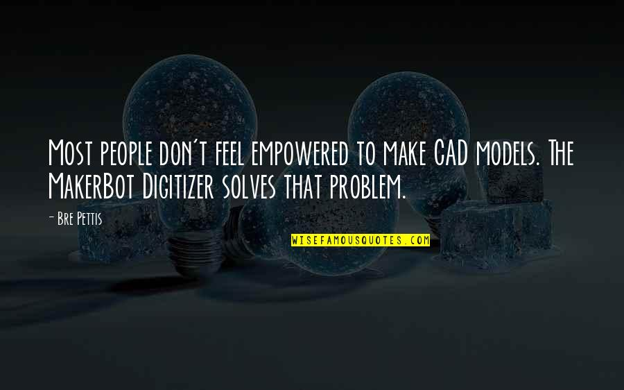 Cullions Quotes By Bre Pettis: Most people don't feel empowered to make CAD
