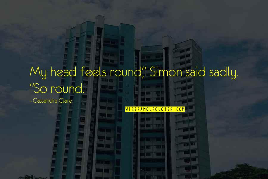 """Cullions Quotes By Cassandra Clare: My head feels round,"""" Simon said sadly. """"So"""