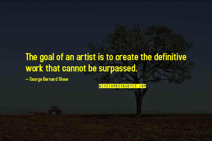 Cult Classic Quotes By George Bernard Shaw: The goal of an artist is to create