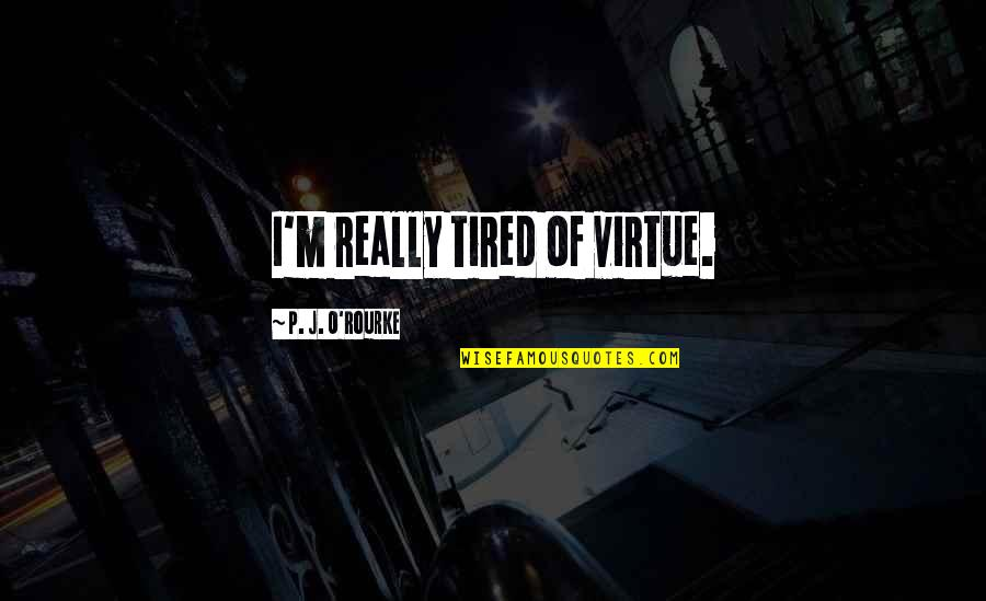 Cult Classic Quotes By P. J. O'Rourke: I'm really tired of virtue.