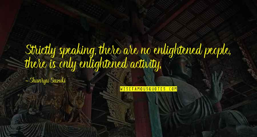 Cult Classic Quotes By Shunryu Suzuki: Strictly speaking, there are no enlightened people, there