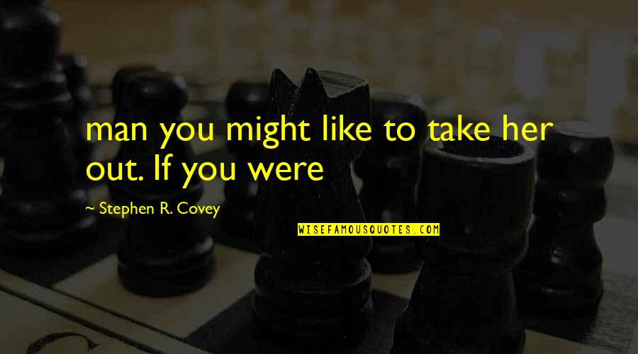 Cultural Inclusion Quotes By Stephen R. Covey: man you might like to take her out.