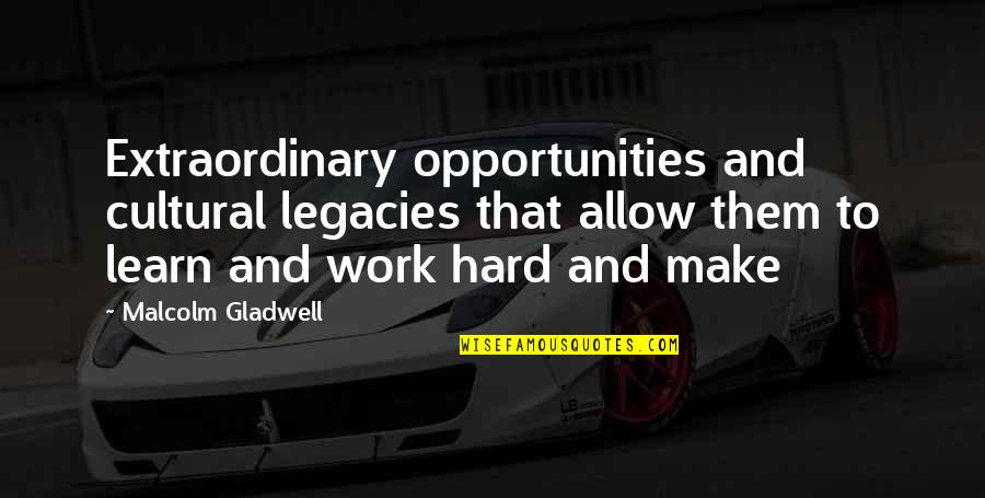 Cultural Legacies Quotes By Malcolm Gladwell: Extraordinary opportunities and cultural legacies that allow them