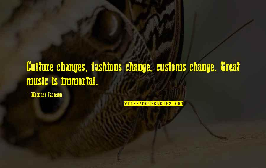 Culture And Fashion Quotes By Michael Jackson: Culture changes, fashions change, customs change. Great music