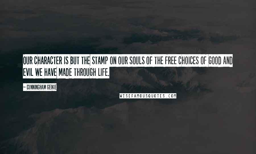 Cunningham Geikie quotes: Our character is but the stamp on our souls of the free choices of good and evil we have made through life.