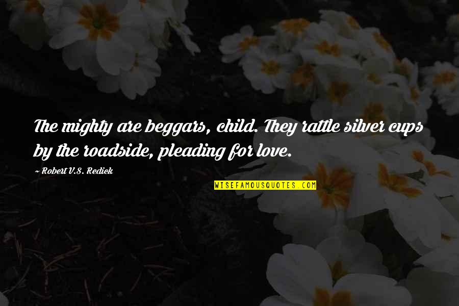 Cups And Love Quotes By Robert V.S. Redick: The mighty are beggars, child. They rattle silver
