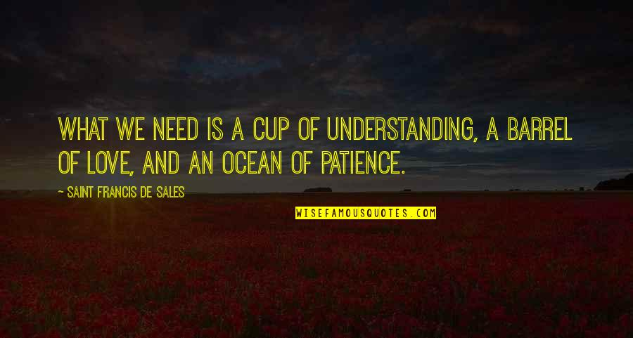 Cups And Love Quotes By Saint Francis De Sales: What we need is a cup of understanding,
