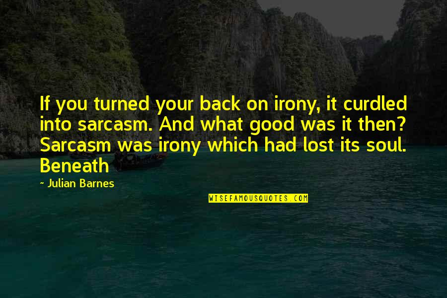Curdled Quotes By Julian Barnes: If you turned your back on irony, it