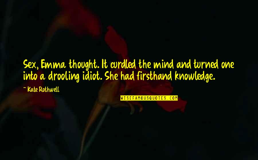 Curdled Quotes By Kate Rothwell: Sex, Emma thought. It curdled the mind and
