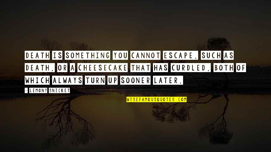 Curdled Quotes By Lemony Snicket: Death is something you cannot escape, such as
