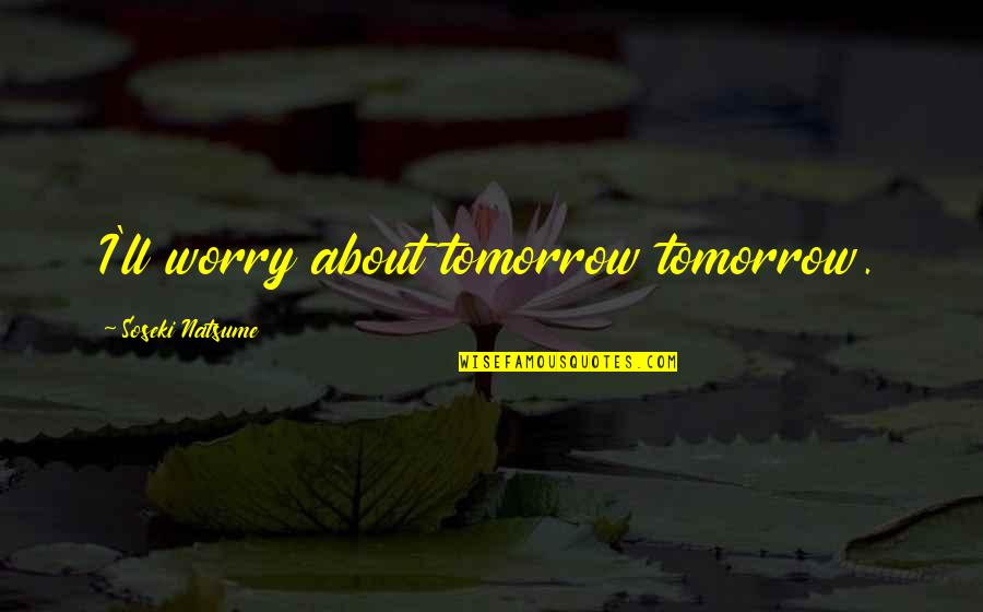 Curdled Quotes By Soseki Natsume: I'll worry about tomorrow tomorrow.