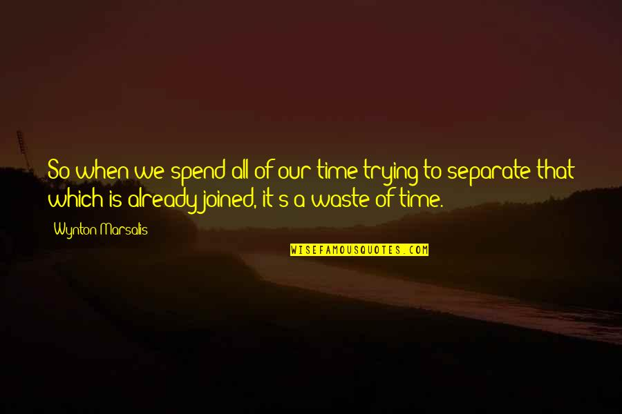 Curdled Quotes By Wynton Marsalis: So when we spend all of our time
