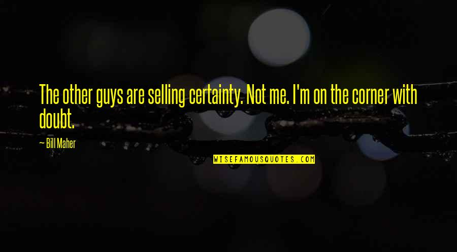 Curial Quotes By Bill Maher: The other guys are selling certainty. Not me.