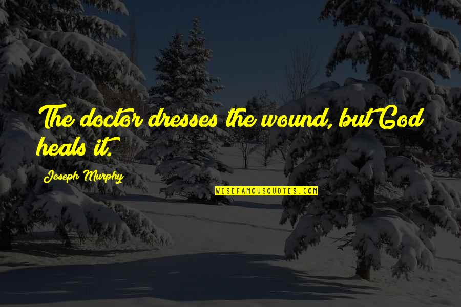 Curial Quotes By Joseph Murphy: The doctor dresses the wound, but God heals