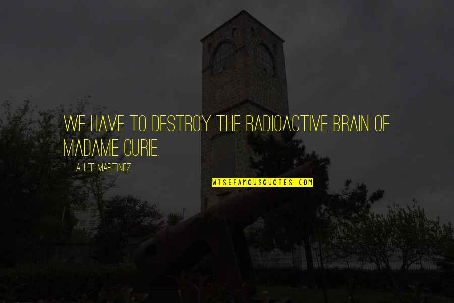 Curie's Quotes By A. Lee Martinez: We have to destroy the radioactive brain of
