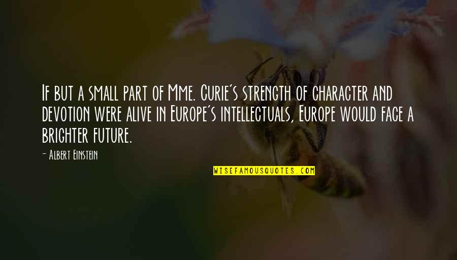 Curie's Quotes By Albert Einstein: If but a small part of Mme. Curie's