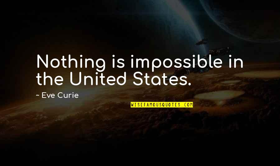 Curie's Quotes By Eve Curie: Nothing is impossible in the United States.