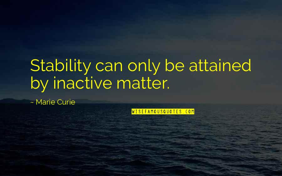 Curie's Quotes By Marie Curie: Stability can only be attained by inactive matter.