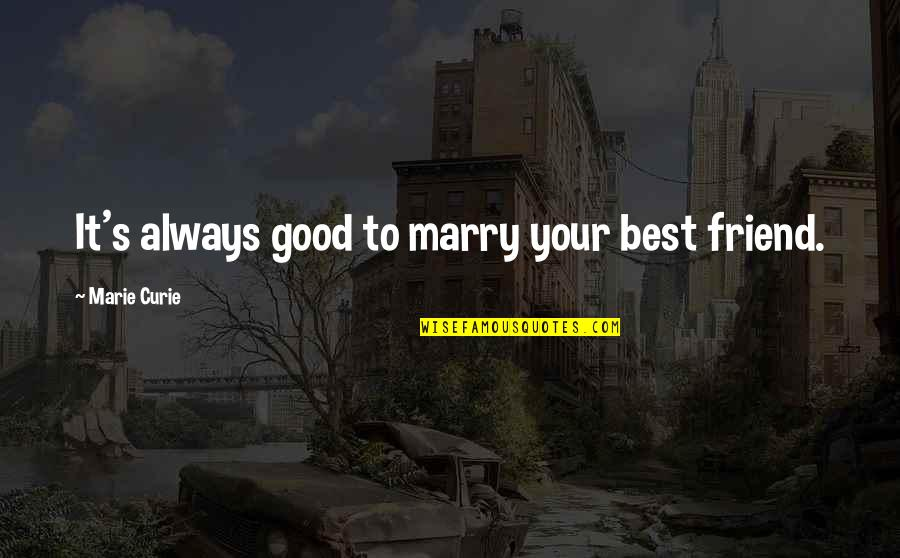 Curie's Quotes By Marie Curie: It's always good to marry your best friend.