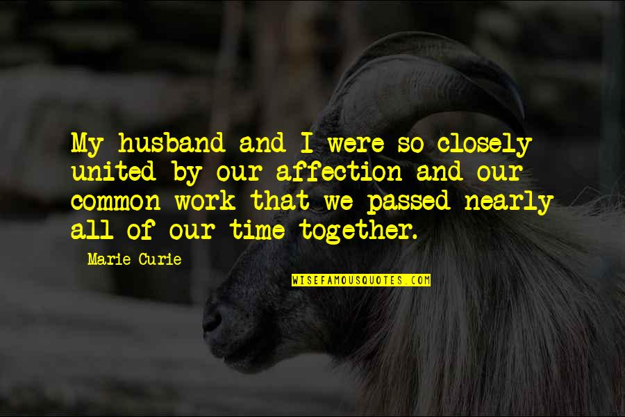 Curie's Quotes By Marie Curie: My husband and I were so closely united