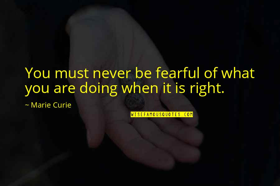 Curie's Quotes By Marie Curie: You must never be fearful of what you