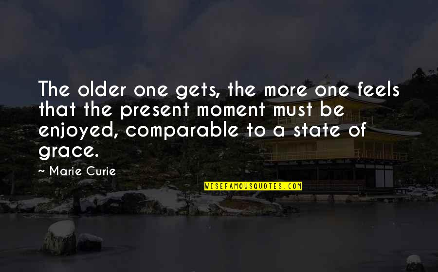 Curie's Quotes By Marie Curie: The older one gets, the more one feels