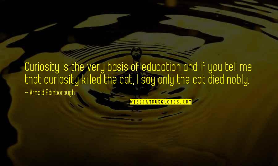 Curiosity And Cat Quotes By Arnold Edinborough: Curiosity is the very basis of education and