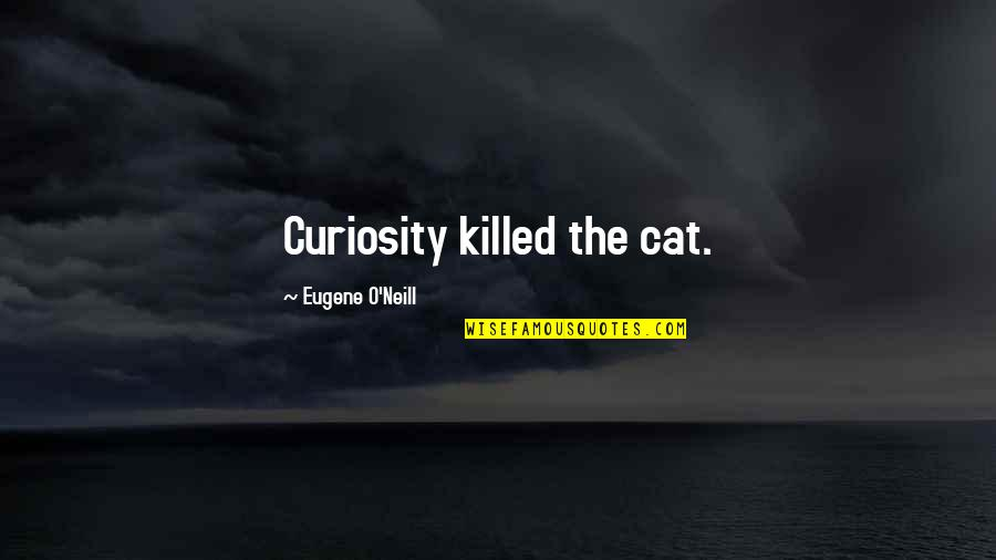 Curiosity And Cat Quotes By Eugene O'Neill: Curiosity killed the cat.