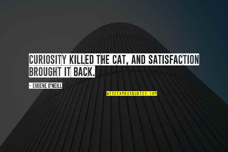 Curiosity And Cat Quotes By Eugene O'Neill: Curiosity killed the cat, and satisfaction brought it