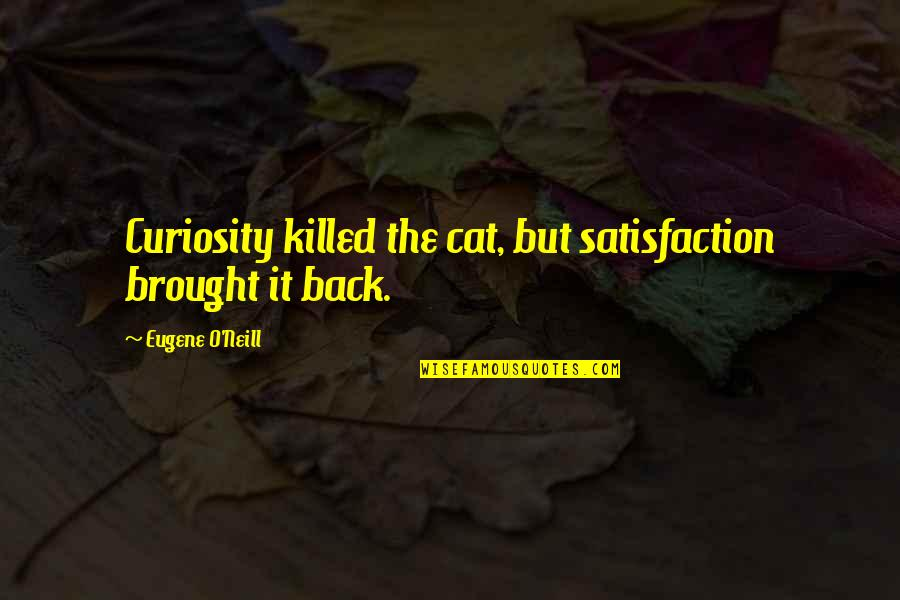 Curiosity And Cat Quotes By Eugene O'Neill: Curiosity killed the cat, but satisfaction brought it