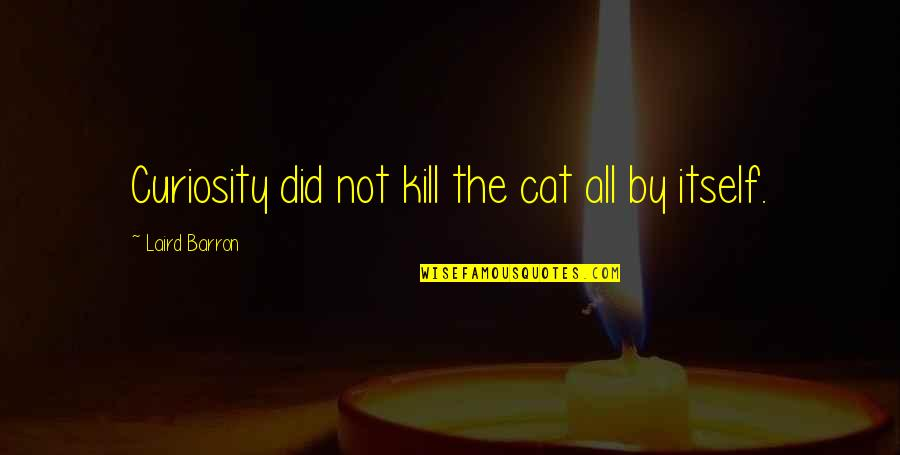Curiosity And Cat Quotes By Laird Barron: Curiosity did not kill the cat all by