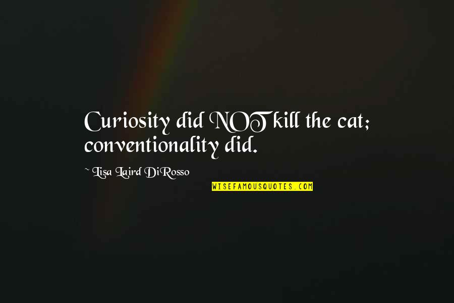Curiosity And Cat Quotes By Lisa Laird DiRosso: Curiosity did NOT kill the cat; conventionality did.