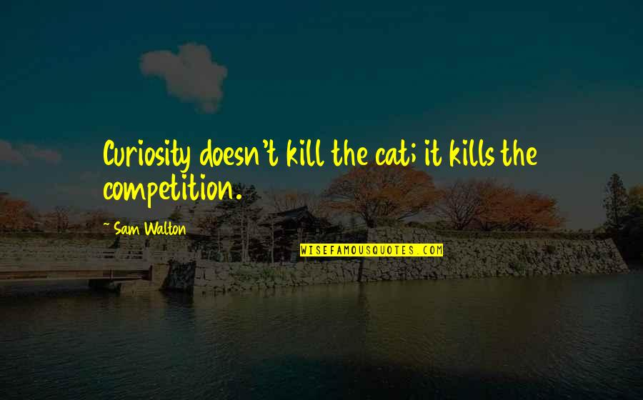 Curiosity And Cat Quotes By Sam Walton: Curiosity doesn't kill the cat; it kills the