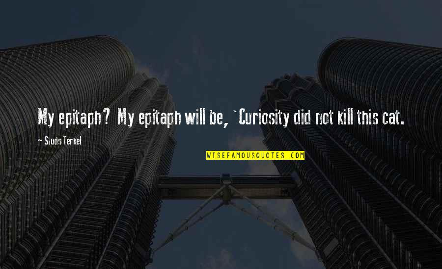 Curiosity And Cat Quotes By Studs Terkel: My epitaph? My epitaph will be, 'Curiosity did