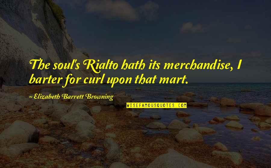 Curl Quotes By Elizabeth Barrett Browning: The soul's Rialto hath its merchandise, I barter