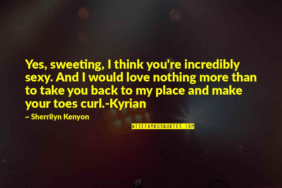 Curl Quotes By Sherrilyn Kenyon: Yes, sweeting, I think you're incredibly sexy. And