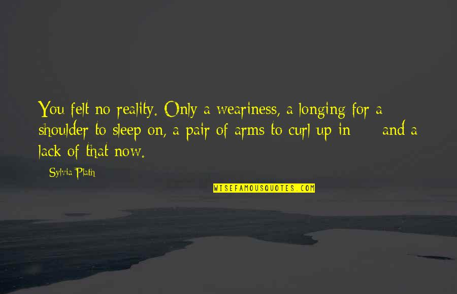 Curl Quotes By Sylvia Plath: You felt no reality. Only a weariness, a