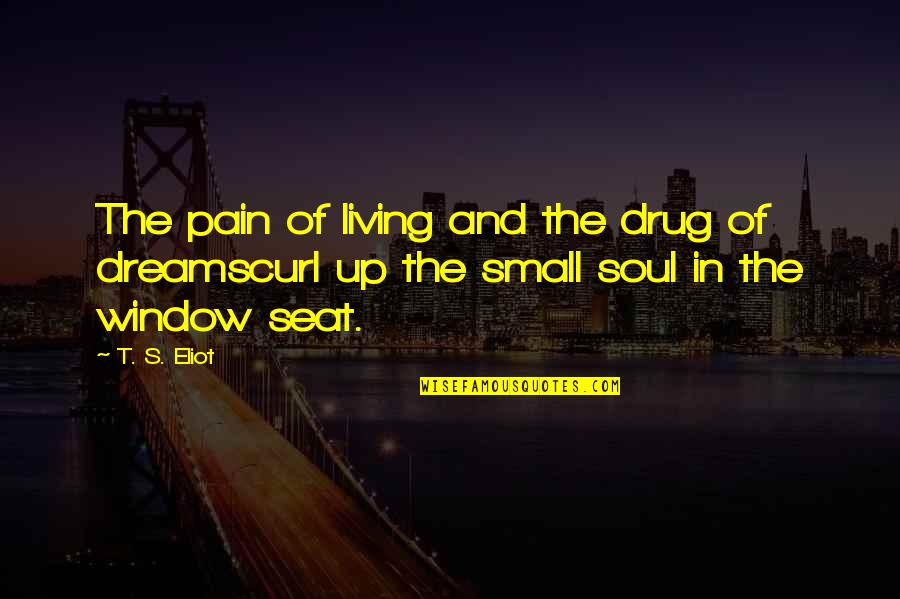 Curl Quotes By T. S. Eliot: The pain of living and the drug of