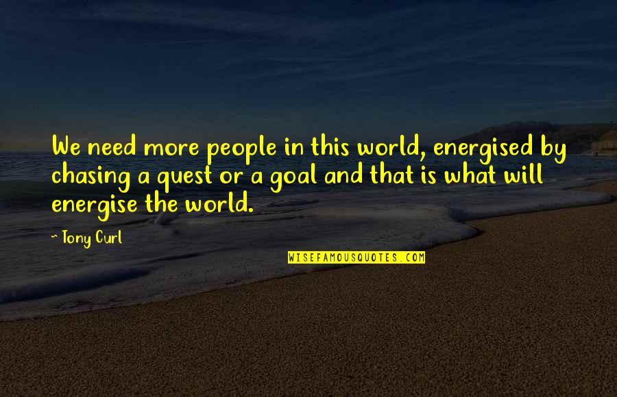Curl Quotes By Tony Curl: We need more people in this world, energised