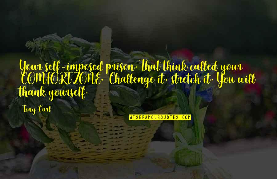 Curl Quotes By Tony Curl: Your self-imposed prison. That think called your COMFORT