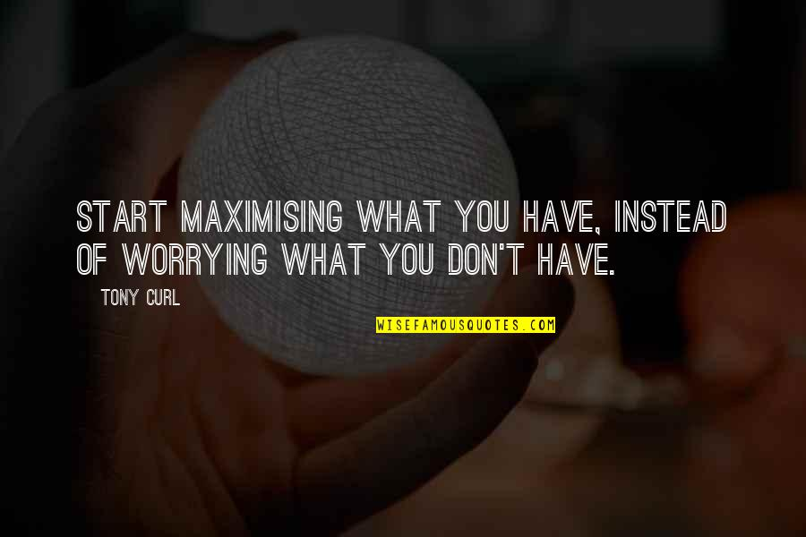 Curl Quotes By Tony Curl: Start maximising what you have, instead of worrying