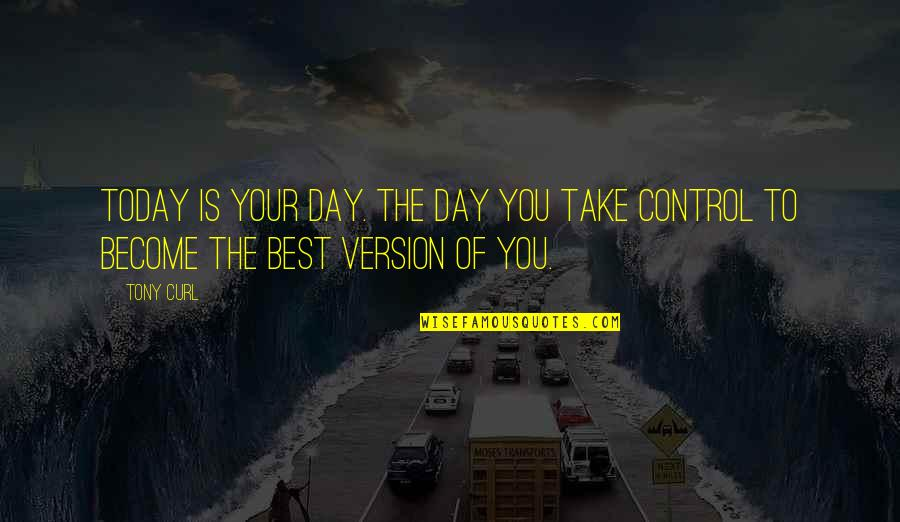 Curl Quotes By Tony Curl: Today is your day. The day you take