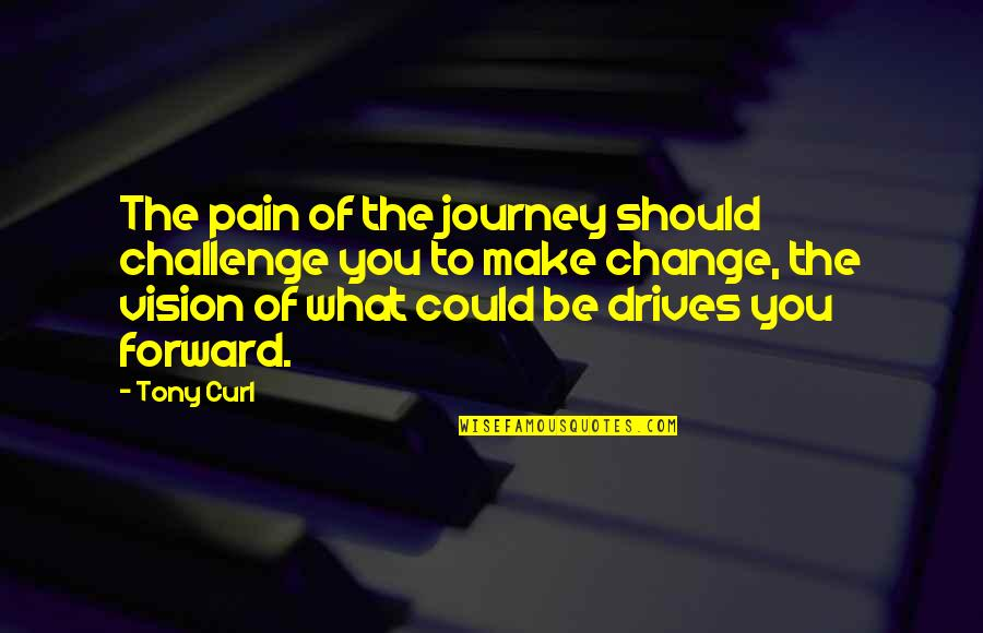 Curl Quotes By Tony Curl: The pain of the journey should challenge you