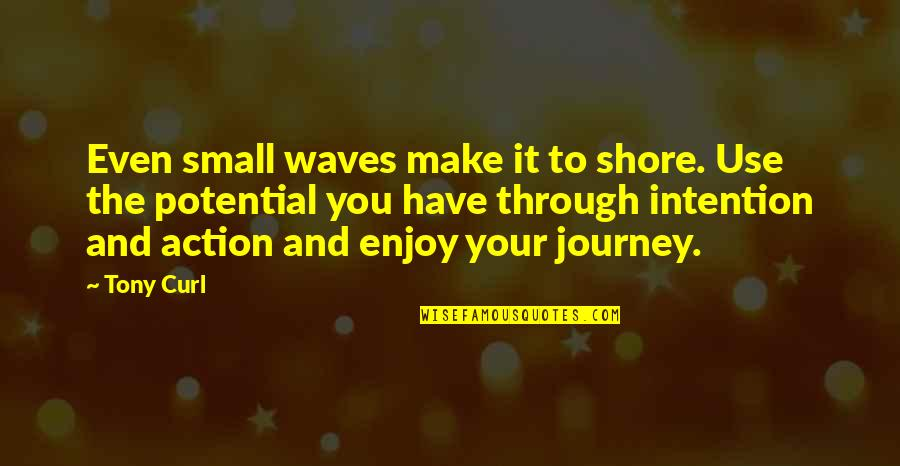 Curl Quotes By Tony Curl: Even small waves make it to shore. Use
