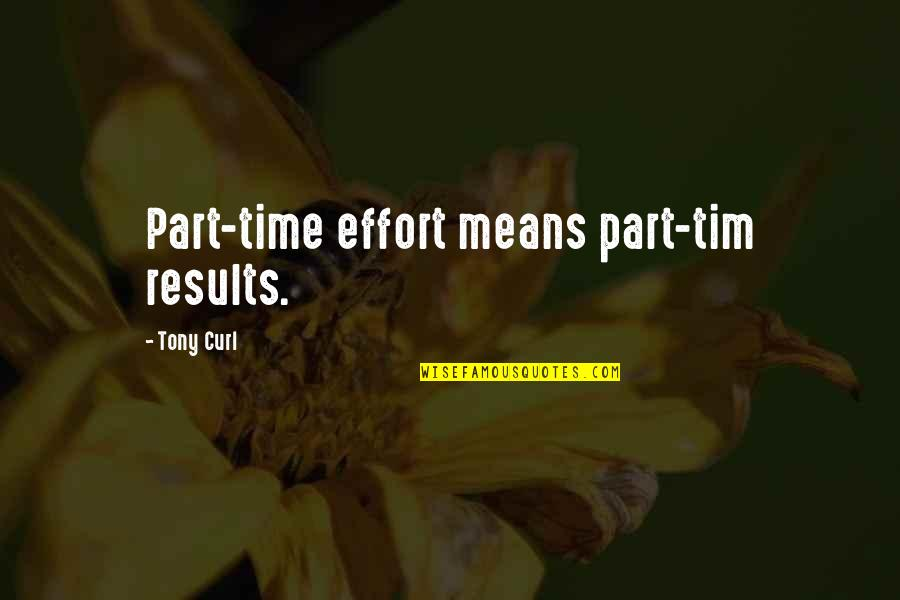Curl Quotes By Tony Curl: Part-time effort means part-tim results.