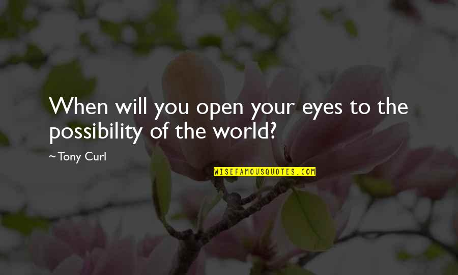 Curl Quotes By Tony Curl: When will you open your eyes to the