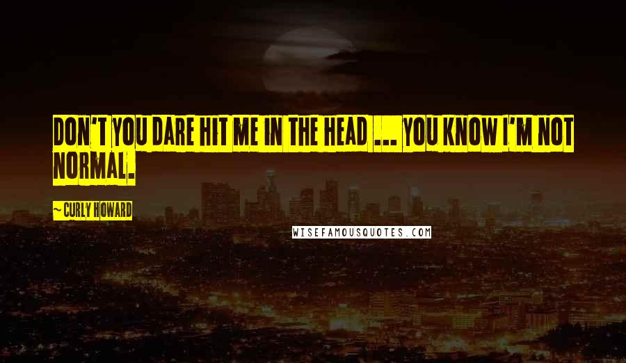 Curly Howard quotes: Don't you dare hit me in the head ... you know I'm not normal.