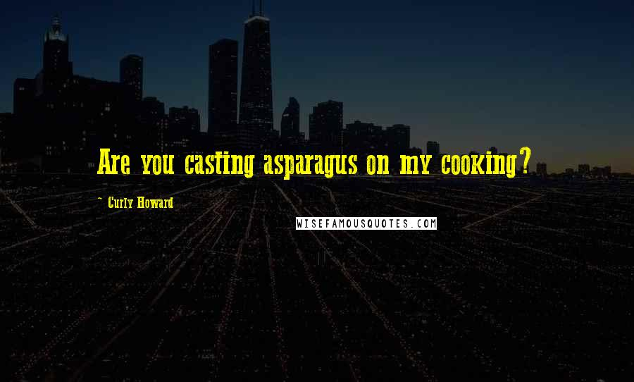Curly Howard quotes: Are you casting asparagus on my cooking?