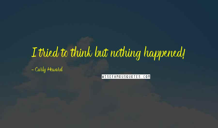 Curly Howard quotes: I tried to think but nothing happened!